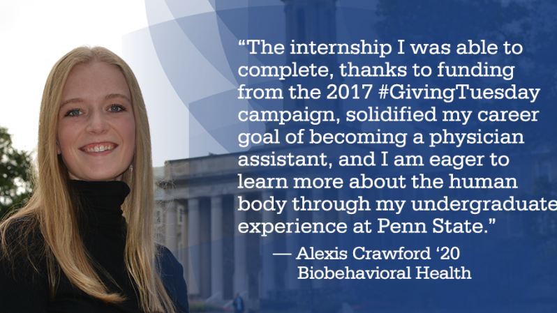 """The internship I was able to complete, thanks to funding from the 2017 #GivingTuesday campaign, solidified my career goal of becoming a physician assistant, and I am eager to learn more about the human body through my undergraduate experience at Penn State."" — Alexis Crawford '20 	Biobehavioral Health"