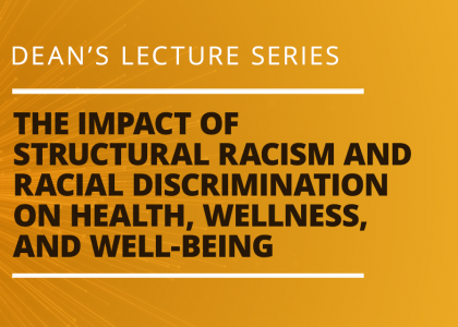 Dean's Lecture Series - The Impact of Structural Racism and Racial Discrimination on Health, Wellness, and Well-Being